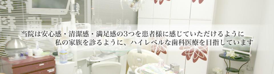 当院は安心感・清潔感・満足感の3つを患者様に感じていただけるように私の家族を診るように、ハイレベルな歯科医療を目指しています