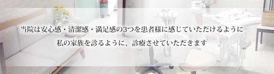 当院は安心感・清潔感・満足感の3つを患者様に感じていただけるように私の家族を診るように、診療させていただきます。